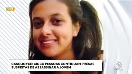 Caso Joyce: cinco pessoas continuam presas suspeitas de assassinar a jovem
