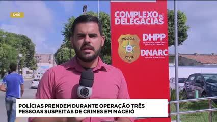 Policiais prendem durante operação três pessoas suspeitas de crimes em Maceió