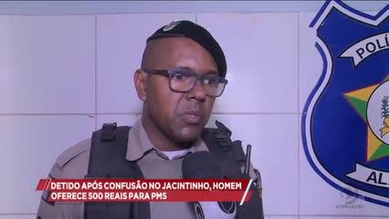 Detido após confusão no Jacintinho, homem oferece 500 reais para policiais almoçarem