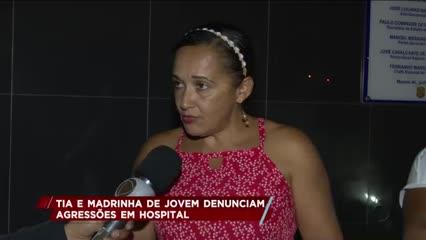 Tia e Madrinha de jovem denunciam agressões em hospital